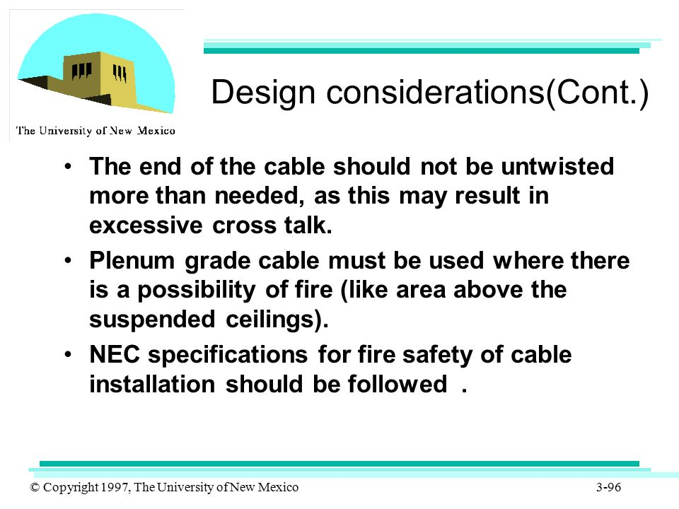 © Copyright 1997, The University of New Mexico 3-96 Design considerations(Cont.) The end of the cable should not be untwisted more than needed, as thi