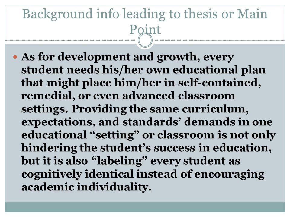 Background info leading to thesis or Main Point As for development and growth, every student needs his/her own educational plan that might place him/her in self-contained, remedial, or even advanced classroom settings.