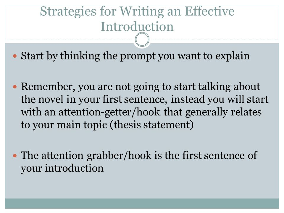 Strategies for Writing an Effective Introduction Start by thinking the prompt you want to explain Remember, you are not going to start talking about the novel in your first sentence, instead you will start with an attention-getter/hook that generally relates to your main topic (thesis statement) The attention grabber/hook is the first sentence of your introduction