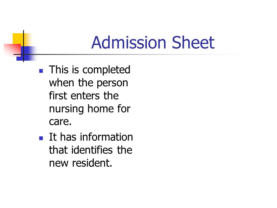 Admission Sheet This is completed when the person first enters the nursing home for care. It has information that identifies the new resident.