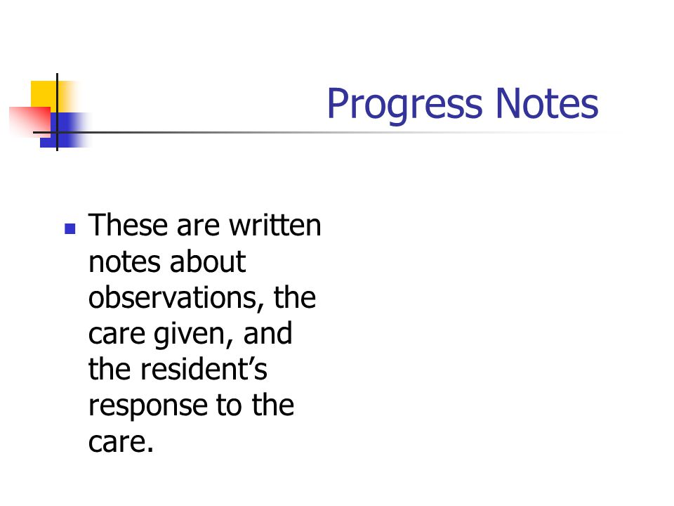 Progress Notes These are written notes about observations, the care given, and the resident's response to the care.