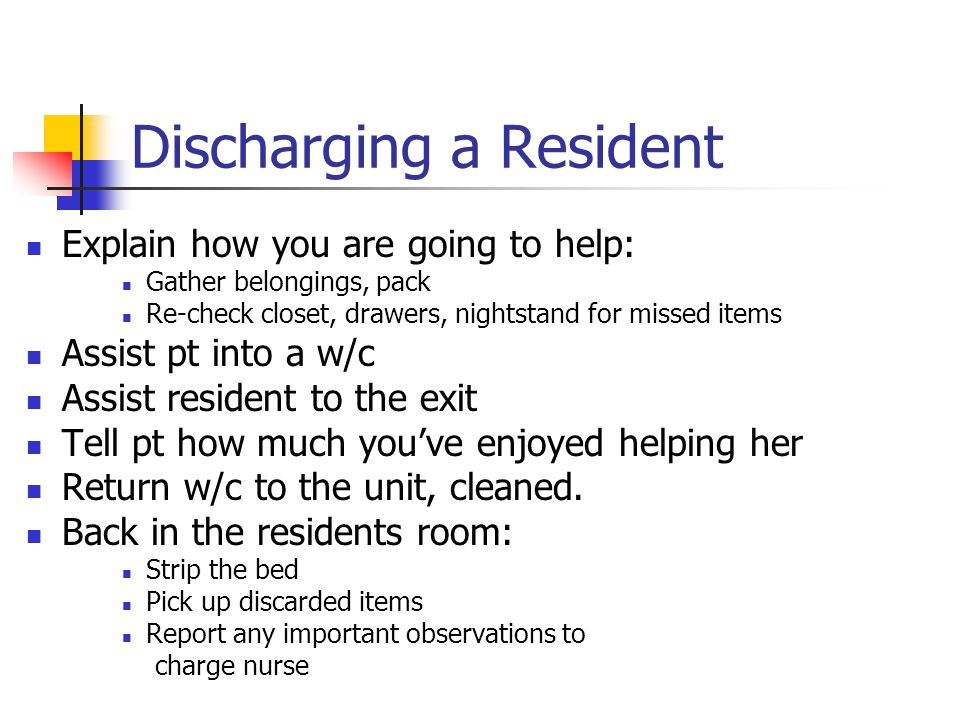 Discharging a Resident Explain how you are going to help: Gather belongings, pack Re-check closet, drawers, nightstand for missed items Assist pt into
