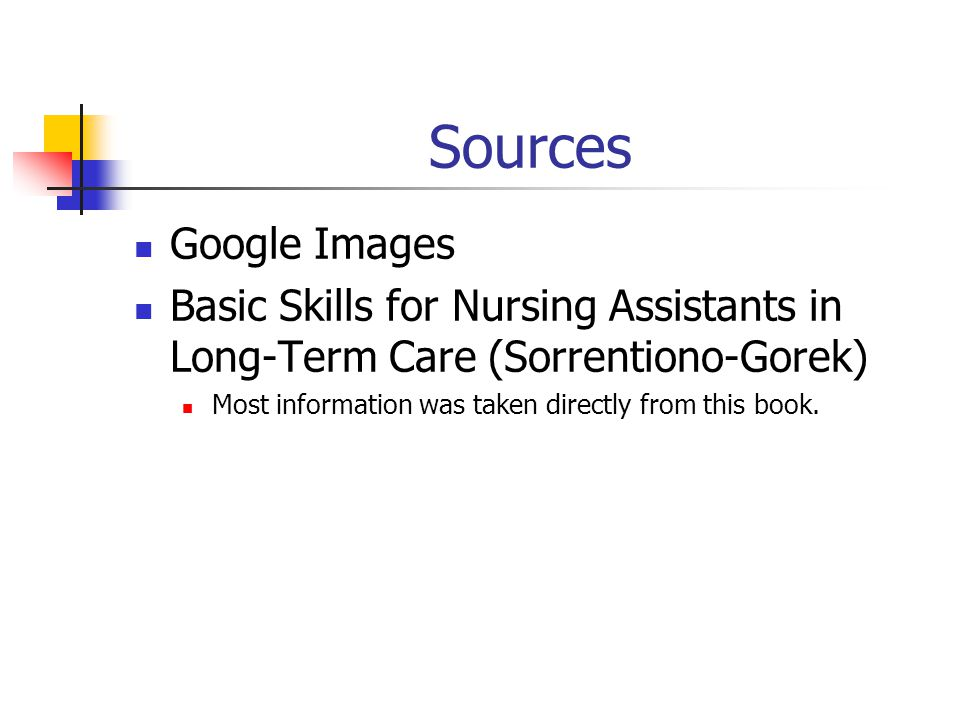 Sources Google Images Basic Skills for Nursing Assistants in Long-Term Care (Sorrentiono-Gorek) Most information was taken directly from this book.