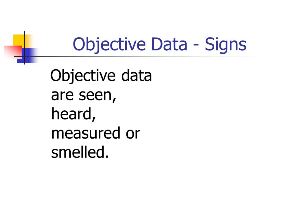 Subjective Data - Symptoms This kind of data are things a person tells you about that you can not observe through your senses.