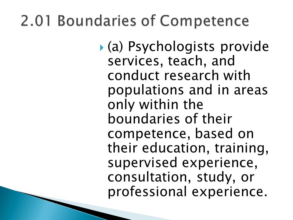  (a) Psychologists provide services, teach, and conduct research with populations and in areas only within the boundaries of their competence, based on their education, training, supervised experience, consultation, study, or professional experience.