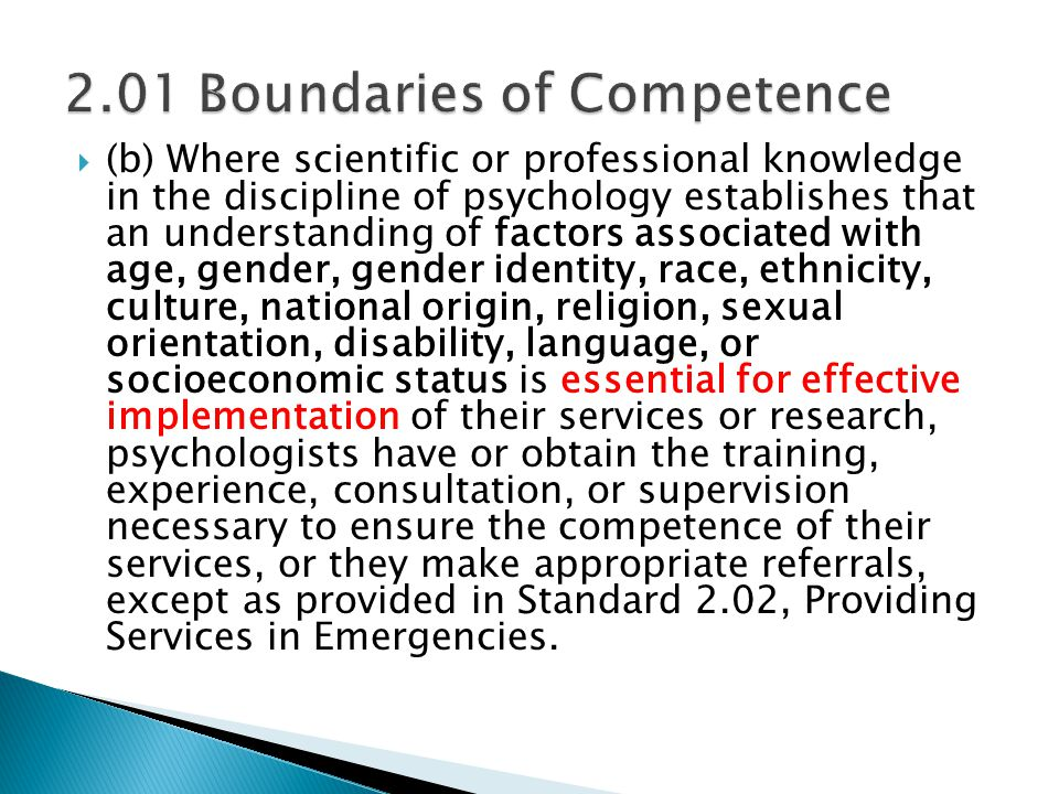  (b) Where scientific or professional knowledge in the discipline of psychology establishes that an understanding of factors associated with age, gender, gender identity, race, ethnicity, culture, national origin, religion, sexual orientation, disability, language, or socioeconomic status is essential for effective implementation of their services or research, psychologists have or obtain the training, experience, consultation, or supervision necessary to ensure the competence of their services, or they make appropriate referrals, except as provided in Standard 2.02, Providing Services in Emergencies.