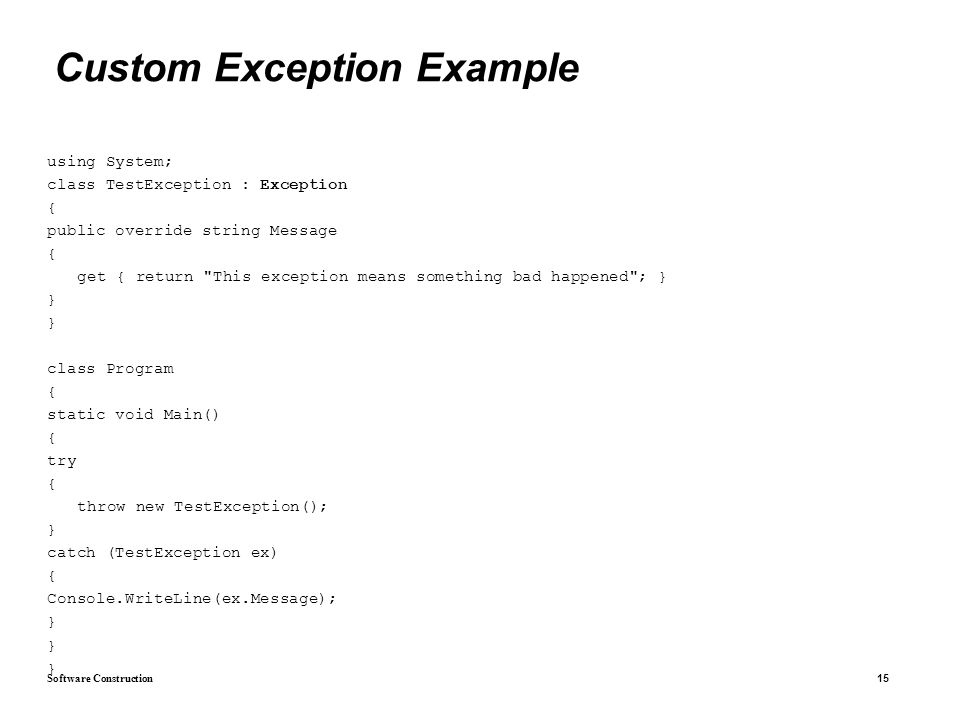 Software Construction 15 Custom Exception Example using System; class TestException : Exception { public override string Message { get { return This exception means something bad happened ; } } class Program { static void Main() { try { throw new TestException(); } catch (TestException ex) { Console.WriteLine(ex.Message); }
