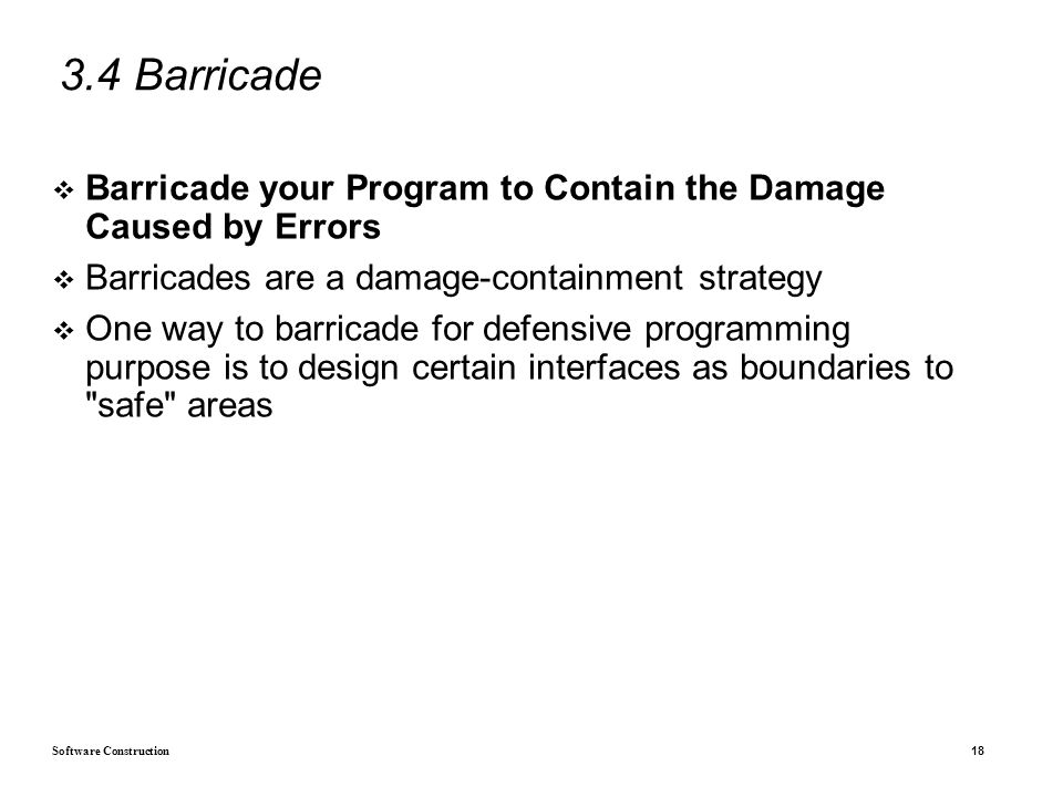 Software Construction 18 3.4 Barricade  Barricade your Program to Contain the Damage Caused by Errors  Barricades are a damage-containment strategy  One way to barricade for defensive programming purpose is to design certain interfaces as boundaries to safe areas