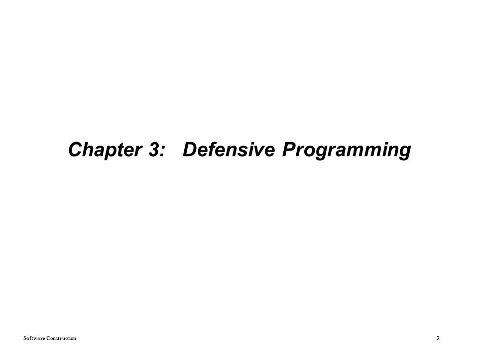 Software Construction 3 Introduction  The idea of defensive programming is based on defensive driving  In defensive programming, the main idea is that if a routine is passed bad data, it won t be hurt, even if the bad data is another routine s fault.