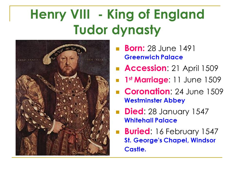 Henry VIII - King of England Tudor dynasty Born: 28 June 1491 Greenwich Palace Accession : 21 April 1509 1 st Marriage : 11 June 1509 Coronation : 24 June 1509 Westminster Abbey Died : 28 January 1547 Whitehall Palace Buried : 16 February 1547 St.