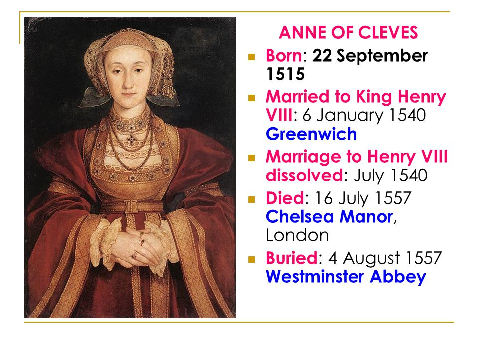 ANNE OF CLEVES Born : 22 September 1515 Married to King Henry VIII : 6 January 1540 Greenwich Marriage to Henry VIII dissolved : July 1540 Died : 16 July 1557 Chelsea Manor, London Buried : 4 August 1557 Westminster Abbey