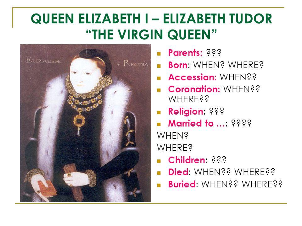 "QUEEN ELIZABETH I – ELIZABETH TUDOR ""THE VIRGIN QUEEN"" Parents: ??? Born : WHEN? WHERE? Accession: WHEN?? Coronation: WHEN?? WHERE?? Religion : ??? Ma"