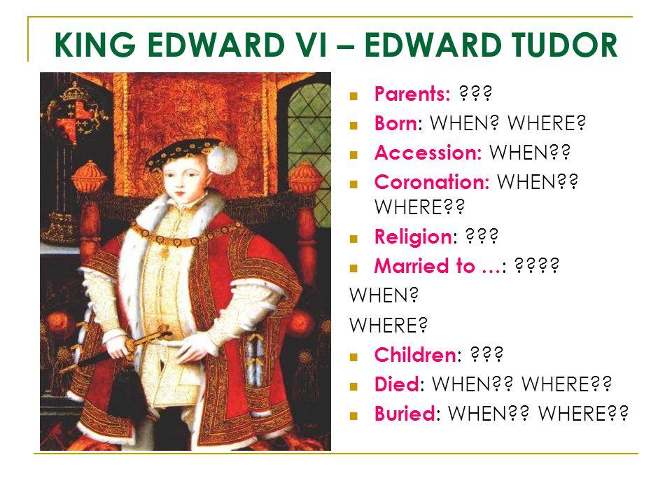 KING EDWARD VI – EDWARD TUDOR Parents: ??? Born : WHEN? WHERE? Accession: WHEN?? Coronation: WHEN?? WHERE?? Religion : ??? Married to … : ???? WHEN? W
