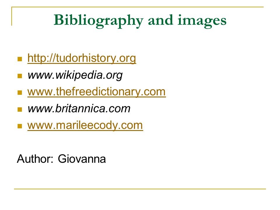 Bibliography and images http://tudorhistory.org www.wikipedia.org www.thefreedictionary.com www.britannica.com www.marileecody.com Author: Giovanna