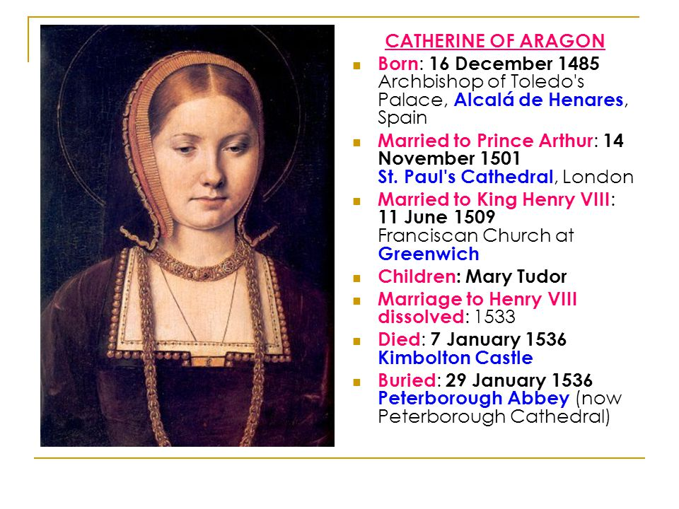CATHERINE OF ARAGON Born : 16 December 1485 Archbishop of Toledo s Palace, Alcalá de Henares, Spain Married to Prince Arthur : 14 November 1501 St.