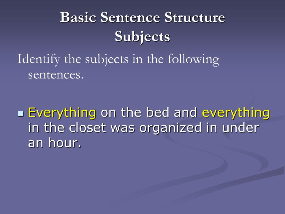Basic Sentence Structure Subjects Identify the subjects in the following sentences.