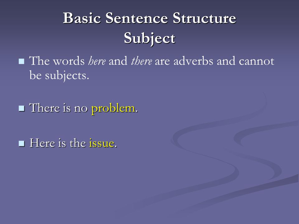 Basic Sentence Structure Subject The words here and there are adverbs and cannot be subjects.