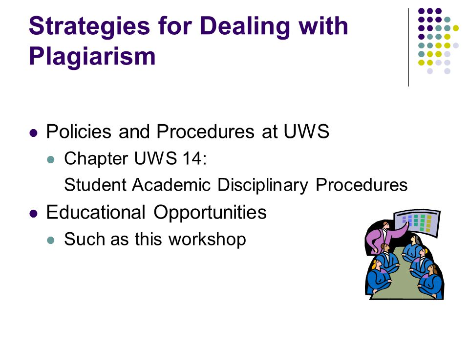 Strategies for Dealing with Plagiarism Policies and Procedures at UWS Chapter UWS 14: Student Academic Disciplinary Procedures Educational Opportunities Such as this workshop