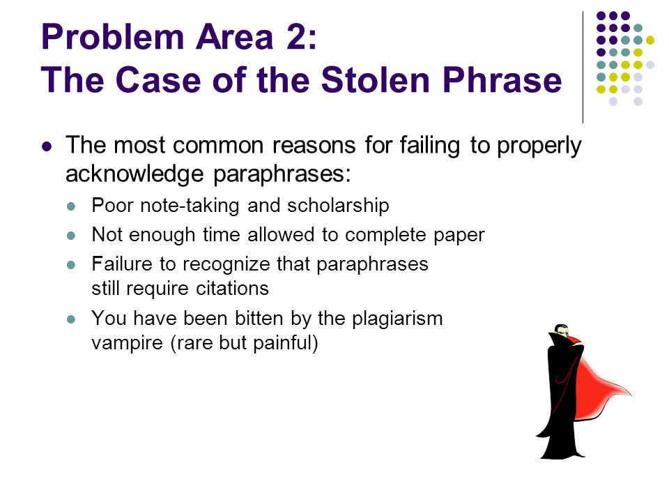 Problem Area 2: The Case of the Stolen Phrase The most common reasons for failing to properly acknowledge paraphrases: Poor note-taking and scholarship Not enough time allowed to complete paper Failure to recognize that paraphrases still require citations You have been bitten by the plagiarism vampire (rare but painful)