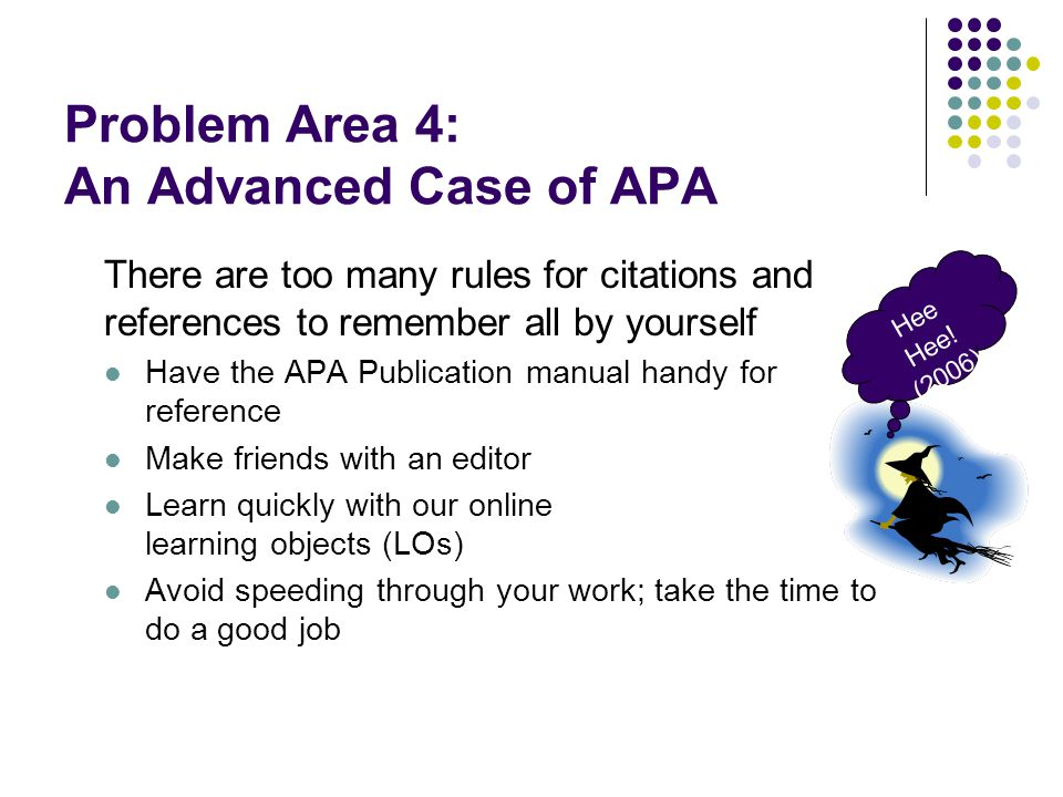 Problem Area 4: An Advanced Case of APA There are too many rules for citations and references to remember all by yourself Have the APA Publication manual handy for reference Make friends with an editor Learn quickly with our online learning objects (LOs) Avoid speeding through your work; take the time to do a good job Hee Hee.