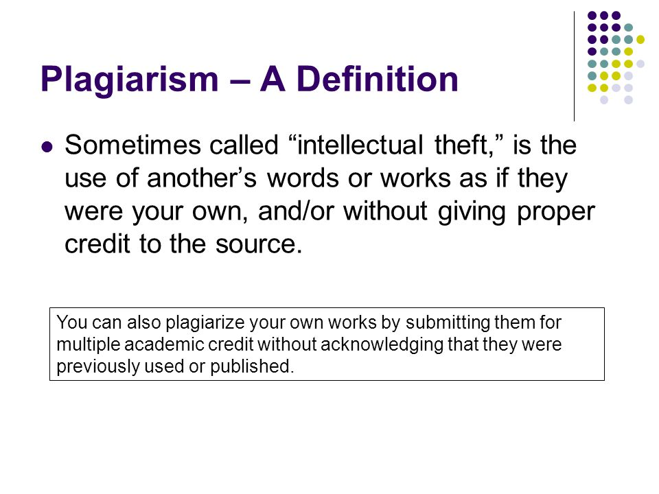 Plagiarism – A Definition Sometimes called intellectual theft, is the use of another's words or works as if they were your own, and/or without giving proper credit to the source.