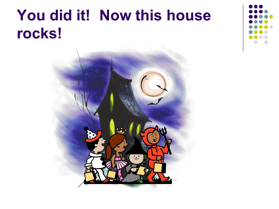You did it! Now this house rocks!