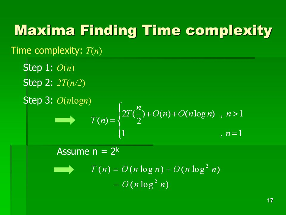 18 Maxima Finding Time complexity (cont.) Step 1: O(n) Step 2: 2T(n/2) Step 3: O(n) Assume n = 2 k After presorting Time complexity: O(nlogn)+T(n) Time complexity = O(nlogn)+T(n) = O(nlogn)+O(nlogn) = O(nlogn)