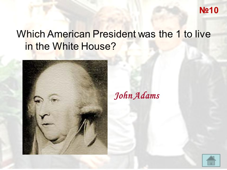 Which American President was the 1 to live in the White House? John Adams №10