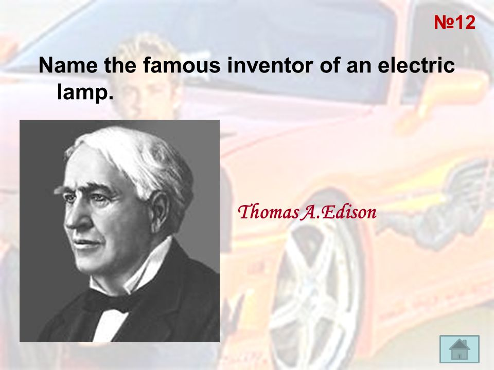 Name the famous inventor of an electric lamp. Thomas A.Edison №12