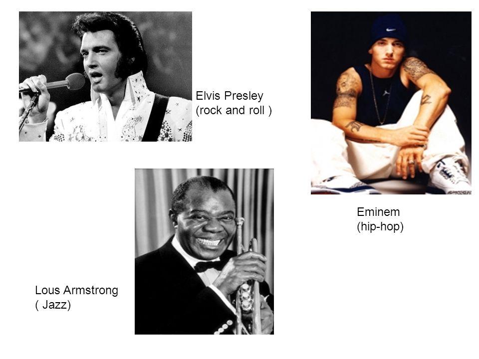 Elvis Presley (rock and roll ) Lous Armstrong ( Jazz) Eminem (hip-hop)