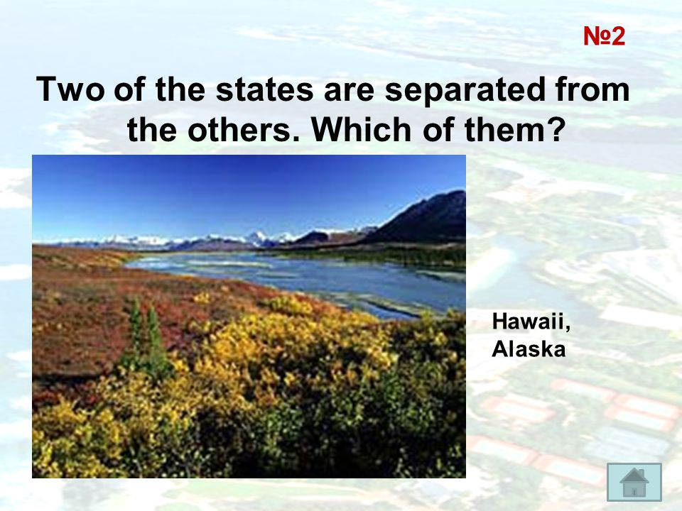 Two of the states are separated from the others. Which of them? №2 Hawaii, Alaska
