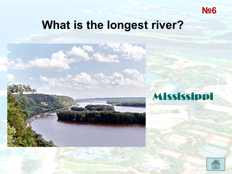 What is the longest river? Mississippi №6№6