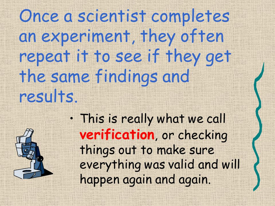 Once a scientist completes an experiment, they often repeat it to see if they get the same findings and results. This is really what we call verificat