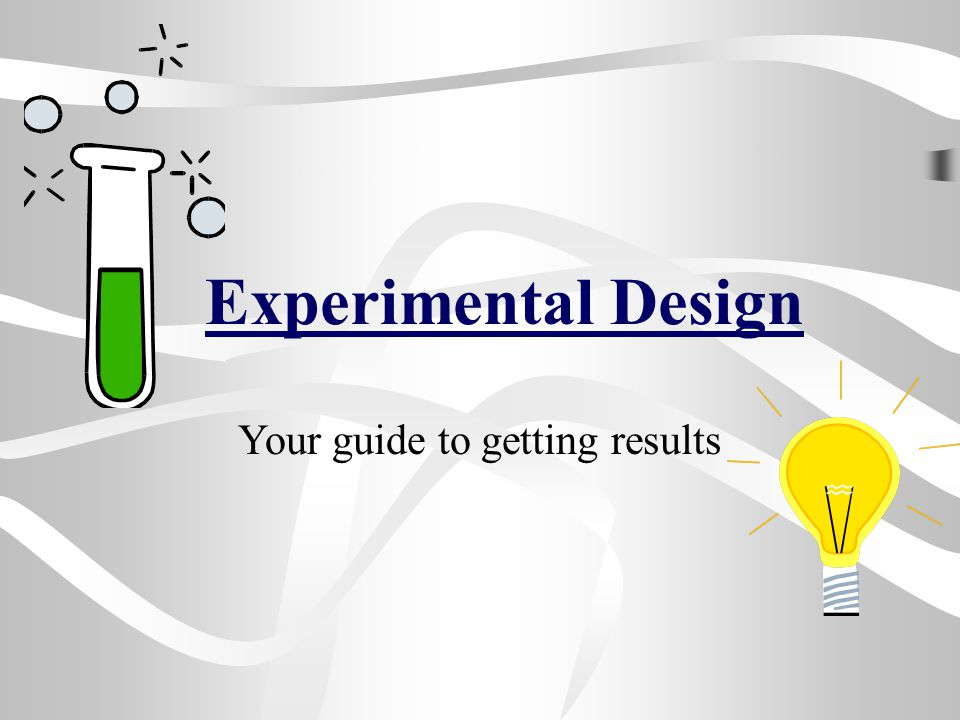 Experimental Design Your guide to getting results