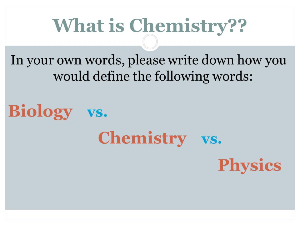 What is Chemistry?? In your own words, please write down how you would define the following words: Biology vs. Chemistry vs. Physics