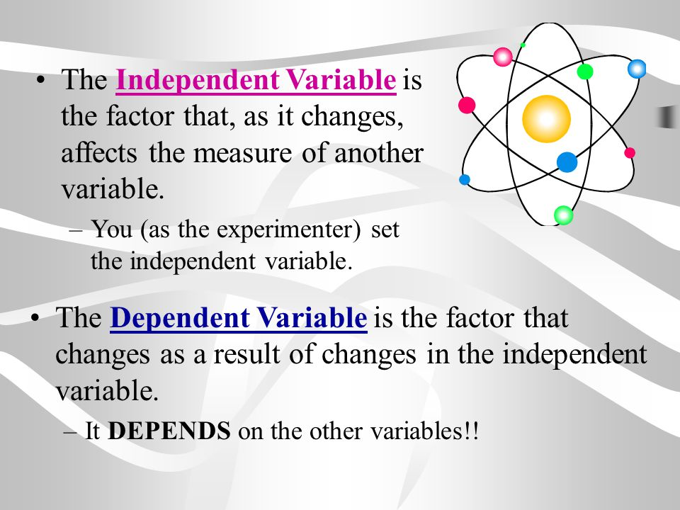 The Dependent Variable is the factor that changes as a result of changes in the independent variable. –It DEPENDS on the other variables!! The Indepen