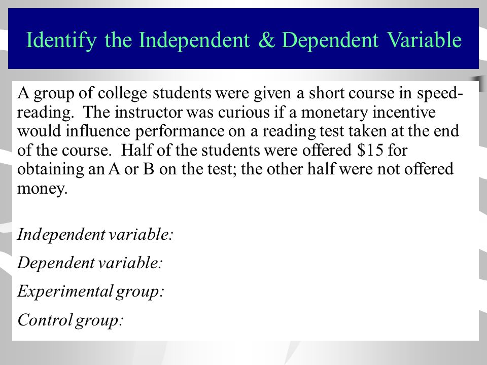 Identify the Independent & Dependent Variable A group of college students were given a short course in speed- reading. The instructor was curious if a