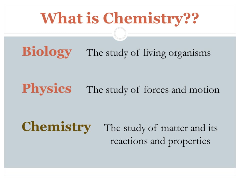 What is Chemistry?? Biology The study of living organisms Physics The study of forces and motion Chemistry The study of matter and its reactions and p