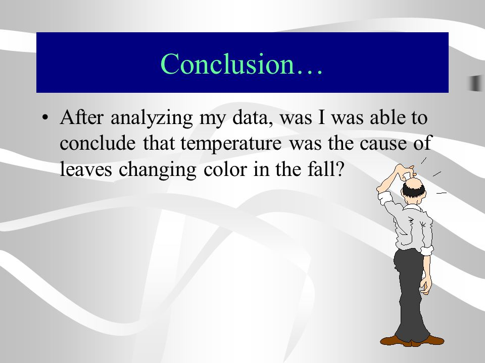 Conclusion… After analyzing my data, was I was able to conclude that temperature was the cause of leaves changing color in the fall?