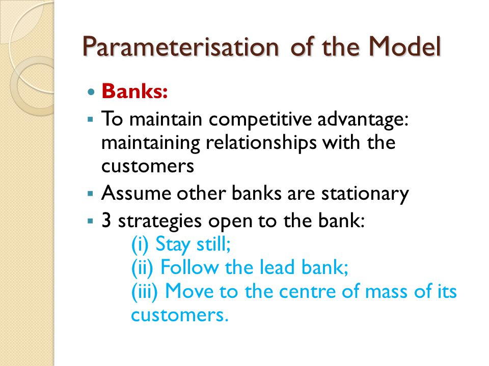 Parameterisation of the Model Banks:  To maintain competitive advantage: maintaining relationships with the customers  Assume other banks are statio
