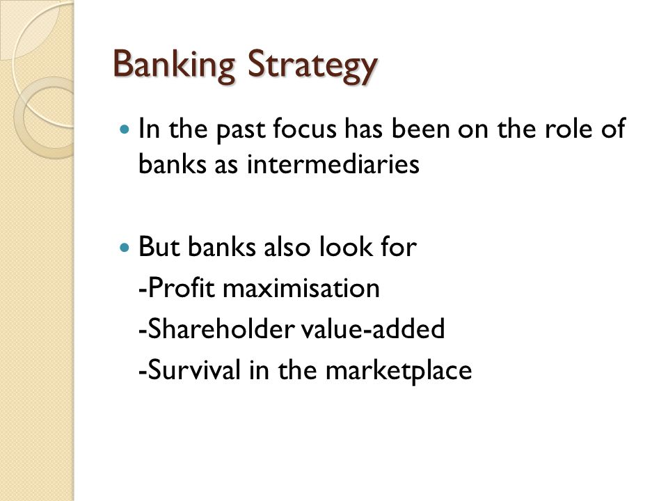 Banking Strategy In the past focus has been on the role of banks as intermediaries But banks also look for -Profit maximisation -Shareholder value-add