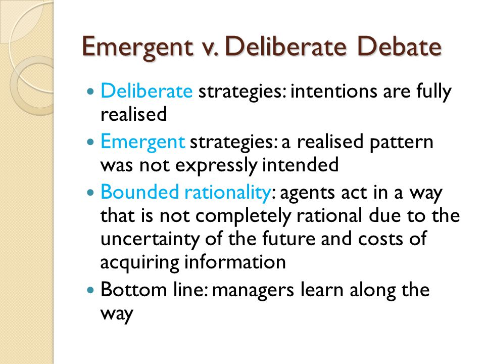 Emergent v. Deliberate Debate Deliberate strategies: intentions are fully realised Emergent strategies: a realised pattern was not expressly intended