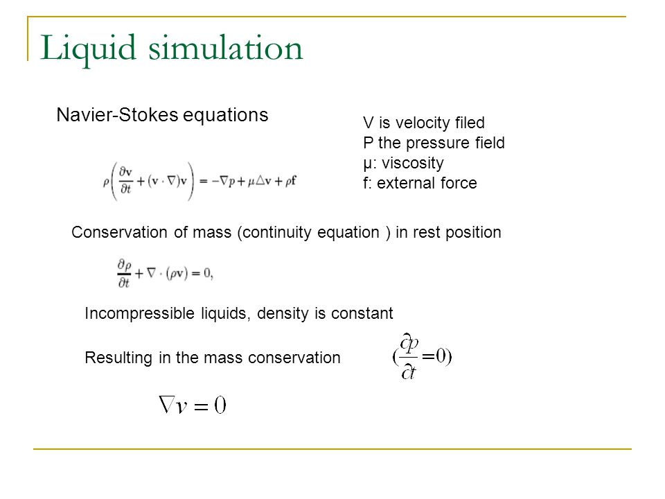 Liquid simulation Navier-Stokes equations Conservation of mass (continuity equation ) in rest position V is velocity filed Ρ the pressure field μ: viscosity f: external force Incompressible liquids, density is constant Resulting in the mass conservation