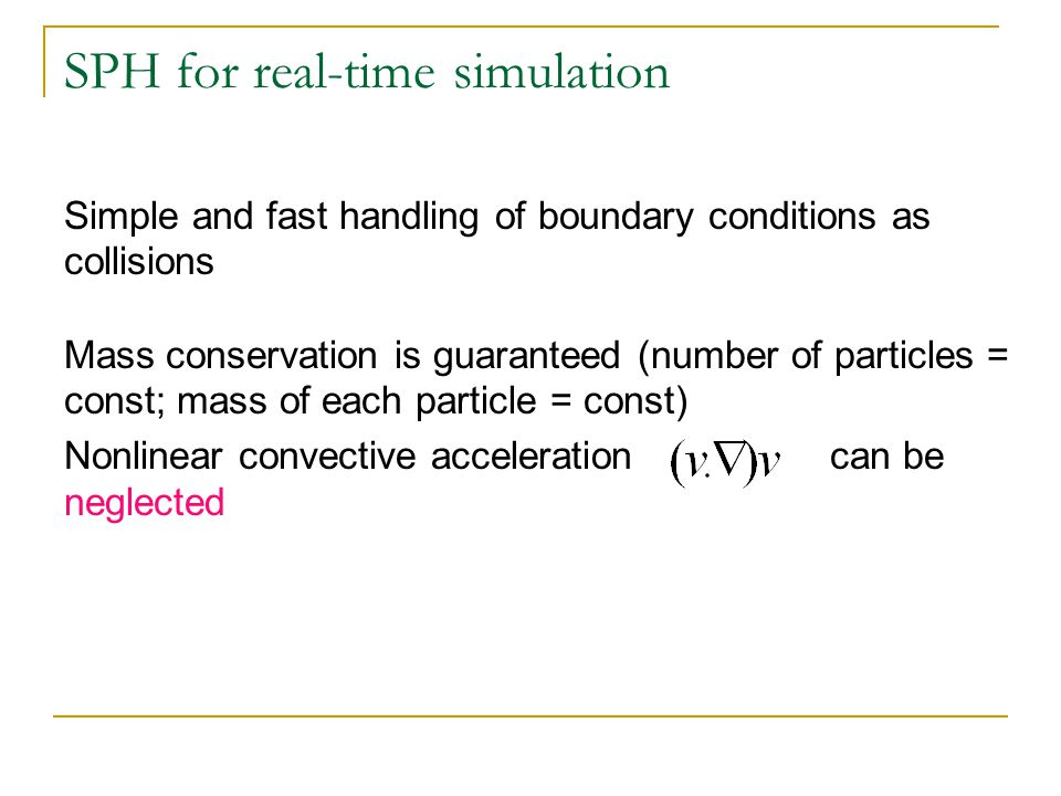Simple and fast handling of boundary conditions as collisions Mass conservation is guaranteed (number of particles = const; mass of each particle = const) Nonlinear convective acceleration can be neglected SPH for real-time simulation