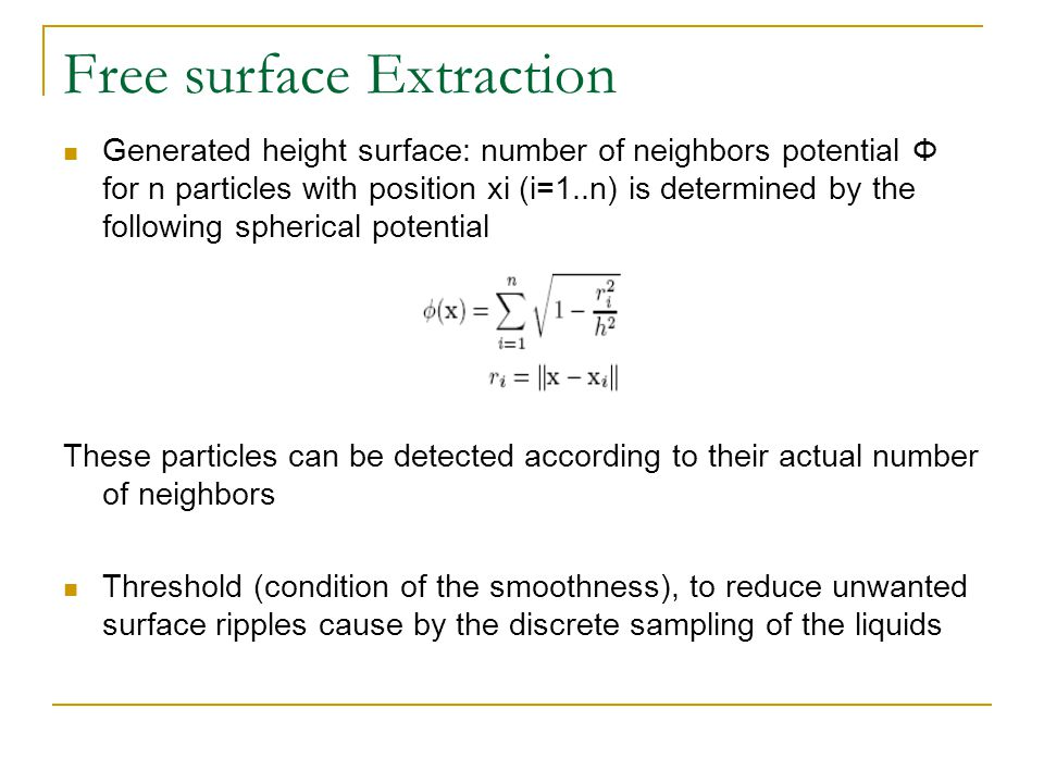 Free surface Extraction Generated height surface: number of neighbors potential Φ for n particles with position xi (i=1..n) is determined by the following spherical potential These particles can be detected according to their actual number of neighbors Threshold (condition of the smoothness), to reduce unwanted surface ripples cause by the discrete sampling of the liquids