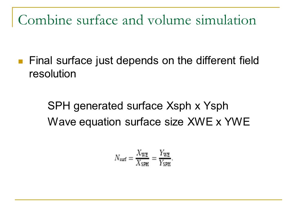 Combine surface and volume simulation Final surface just depends on the different field resolution SPH generated surface Xsph x Ysph Wave equation surface size XWE x YWE