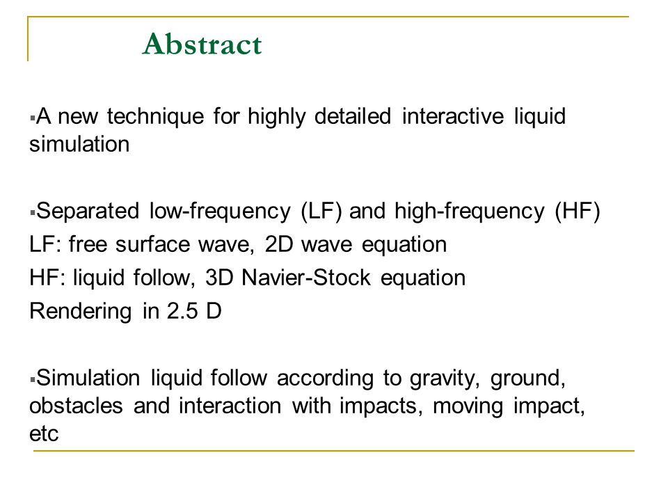 Abstract  A new technique for highly detailed interactive liquid simulation  Separated low-frequency (LF) and high-frequency (HF) LF: free surface wave, 2D wave equation HF: liquid follow, 3D Navier-Stock equation Rendering in 2.5 D  Simulation liquid follow according to gravity, ground, obstacles and interaction with impacts, moving impact, etc