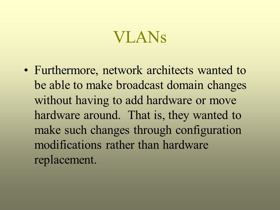 VLANs Furthermore, network architects wanted to be able to make broadcast domain changes without having to add hardware or move hardware around. That