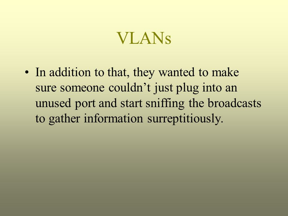 VLANs In addition to that, they wanted to make sure someone couldn't just plug into an unused port and start sniffing the broadcasts to gather informa
