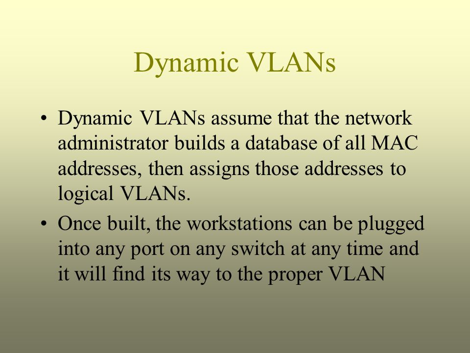 Dynamic VLANs Dynamic VLANs assume that the network administrator builds a database of all MAC addresses, then assigns those addresses to logical VLAN